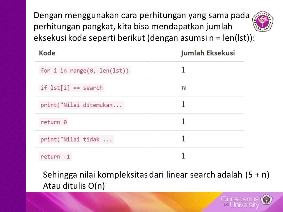 Dengan menggunakan cara perhitungan yang sama pada perhitungan pangkat, kita bisa mendapatkan jumlah eksekusi kode seperti berikut (dengan asumsi n = len(lst)): Sehingga nilai kompleksitas dari linear search adalah (5 + n) Atau ditulis O(n)