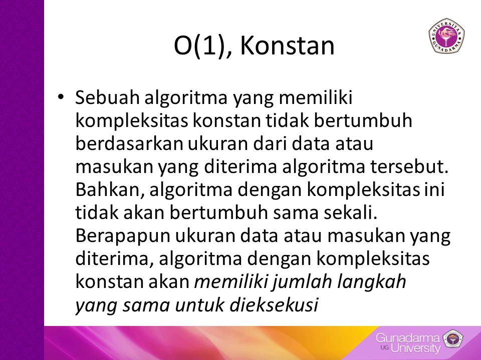 O(1), Konstan Sebuah algoritma yang memiliki kompleksitas konstan tidak bertumbuh berdasarkan ukuran dari data atau masukan yang diterima algoritma tersebut.