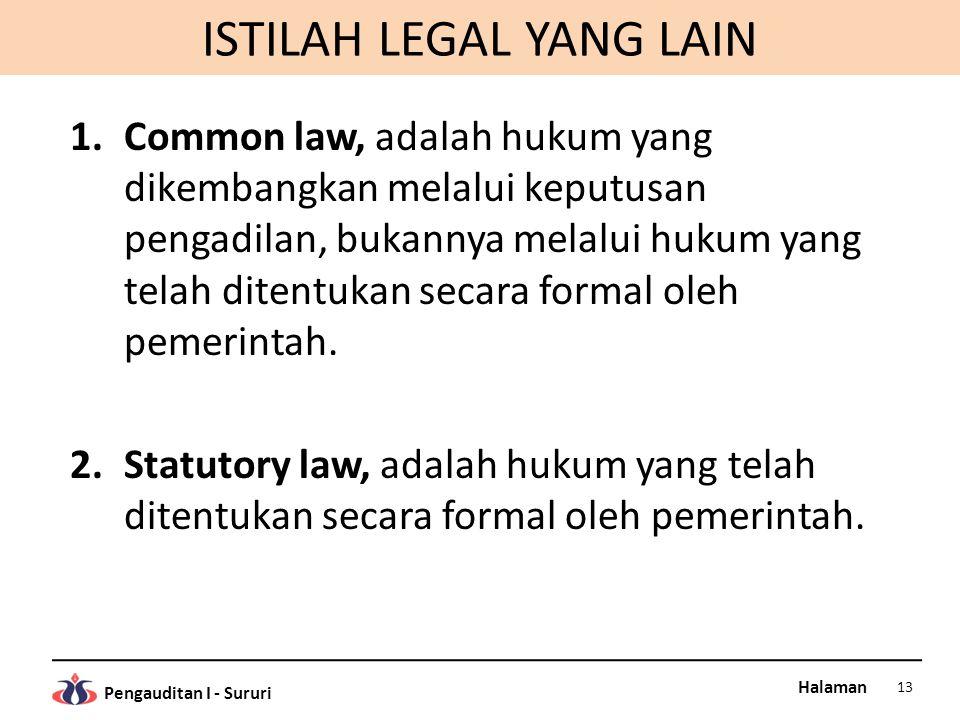 Halaman Pengauditan I - Sururi ISTILAH LEGAL YANG LAIN 1.Common law, adalah hukum yang dikembangkan melalui keputusan pengadilan, bukannya melalui hukum yang telah ditentukan secara formal oleh pemerintah.