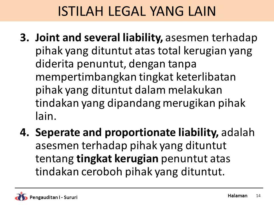 Halaman Pengauditan I - Sururi ISTILAH LEGAL YANG LAIN 3.Joint and several liability, asesmen terhadap pihak yang dituntut atas total kerugian yang diderita penuntut, dengan tanpa mempertimbangkan tingkat keterlibatan pihak yang dituntut dalam melakukan tindakan yang dipandang merugikan pihak lain.