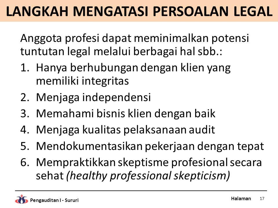 Halaman Pengauditan I - Sururi LANGKAH MENGATASI PERSOALAN LEGAL Anggota profesi dapat meminimalkan potensi tuntutan legal melalui berbagai hal sbb.: 1.Hanya berhubungan dengan klien yang memiliki integritas 2.Menjaga independensi 3.Memahami bisnis klien dengan baik 4.Menjaga kualitas pelaksanaan audit 5.Mendokumentasikan pekerjaan dengan tepat 6.Mempraktikkan skeptisme profesional secara sehat (healthy professional skepticism) 17