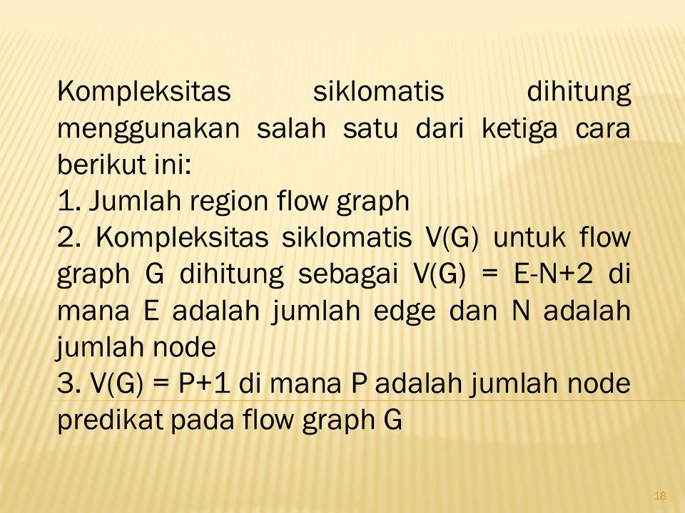 18 Kompleksitas siklomatis dihitung menggunakan salah satu dari ketiga cara berikut ini: 1. Jumlah region flow graph 2. Kompleksitas siklomatis V(G) u