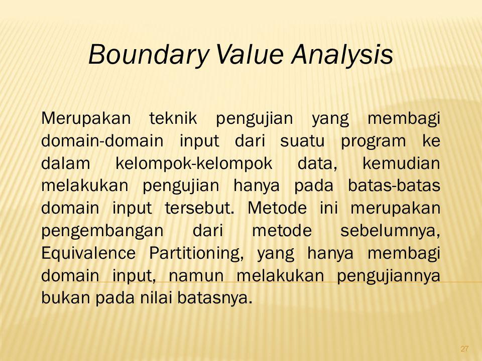 27 Boundary Value Analysis Merupakan teknik pengujian yang membagi domain-domain input dari suatu program ke dalam kelompok-kelompok data, kemudian me
