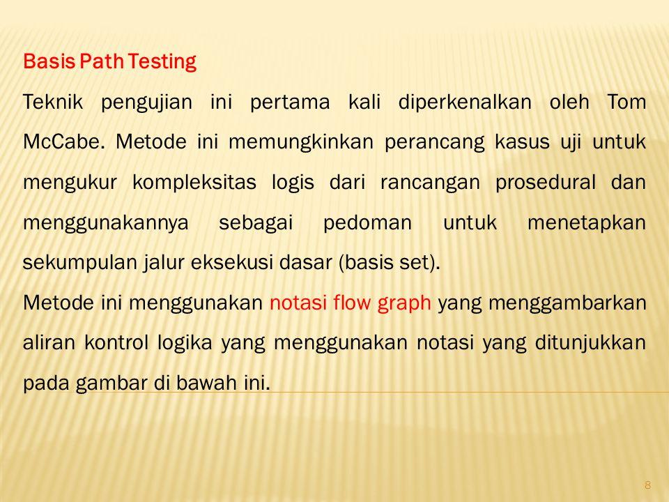 8 Basis Path Testing Teknik pengujian ini pertama kali diperkenalkan oleh Tom McCabe. Metode ini memungkinkan perancang kasus uji untuk mengukur kompl