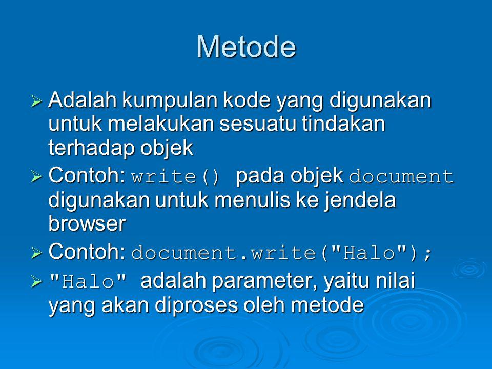 Metode  Adalah kumpulan kode yang digunakan untuk melakukan sesuatu tindakan terhadap objek  Contoh: write() pada objek document digunakan untuk menulis ke jendela browser  Contoh: document.write( Halo );  Halo adalah parameter, yaitu nilai yang akan diproses oleh metode