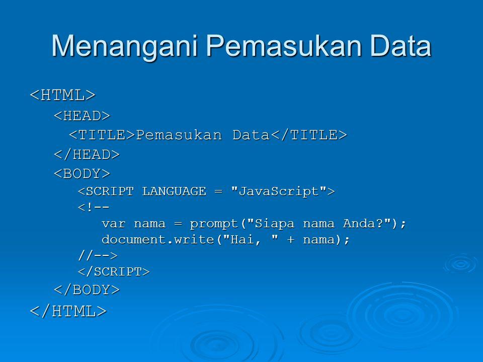 Menangani Pemasukan Data <HTML><HEAD> Pemasukan Data Pemasukan Data </HEAD><BODY> <!-- var nama = prompt( Siapa nama Anda ); var nama = prompt( Siapa nama Anda ); document.write( Hai, + nama); document.write( Hai, + nama);//--></SCRIPT></BODY></HTML>
