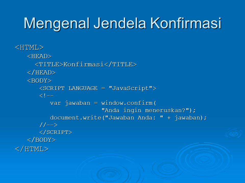 Mengenal Jendela Konfirmasi <HTML><HEAD><TITLE>Konfirmasi</TITLE></HEAD><BODY> <!-- var jawaban = window.confirm( var jawaban = window.confirm( Anda ingin meneruskan ); Anda ingin meneruskan ); document.write( Jawaban Anda: + jawaban); document.write( Jawaban Anda: + jawaban);//--></SCRIPT></BODY></HTML>