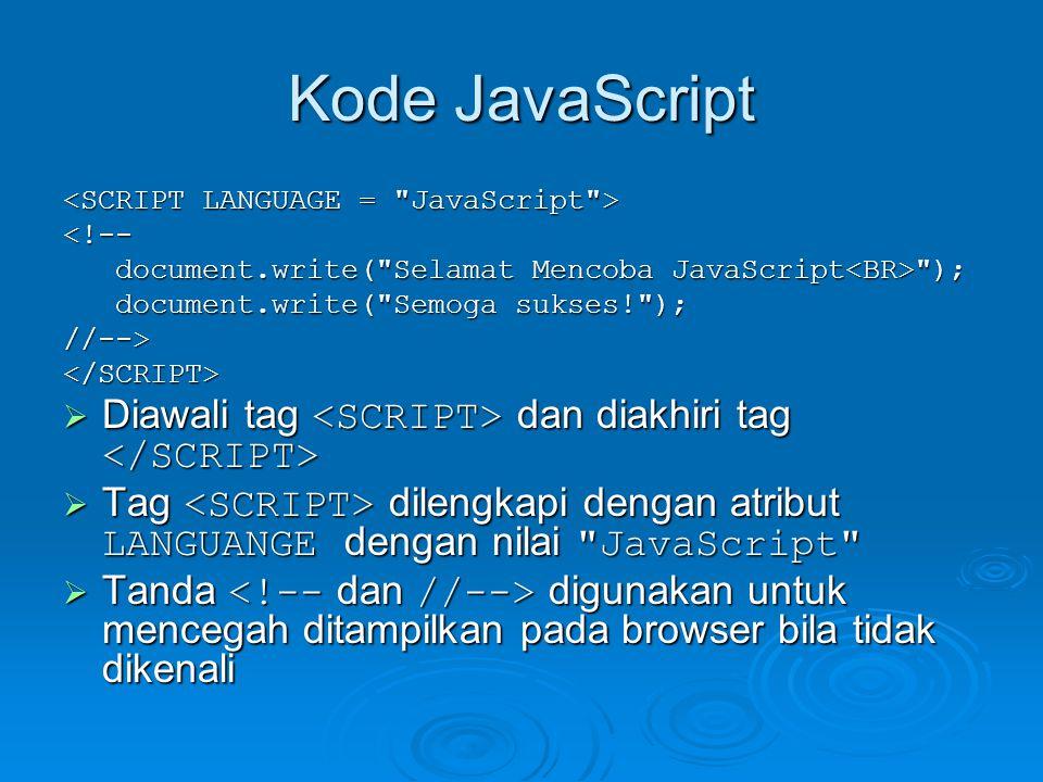 Kode JavaScript <!-- document.write( Selamat Mencoba JavaScript ); document.write( Selamat Mencoba JavaScript ); document.write( Semoga sukses! ); document.write( Semoga sukses! );//--></SCRIPT>  Diawali tag dan diakhiri tag  Diawali tag dan diakhiri tag  Tag dilengkapi dengan atribut LANGUANGE dengan nilai JavaScript  Tanda digunakan untuk mencegah ditampilkan pada browser bila tidak dikenali