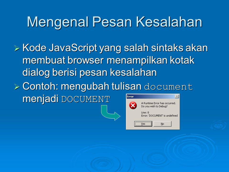Mengenal Pesan Kesalahan  Kode JavaScript yang salah sintaks akan membuat browser menampilkan kotak dialog berisi pesan kesalahan  Contoh: mengubah tulisan document menjadi DOCUMENT
