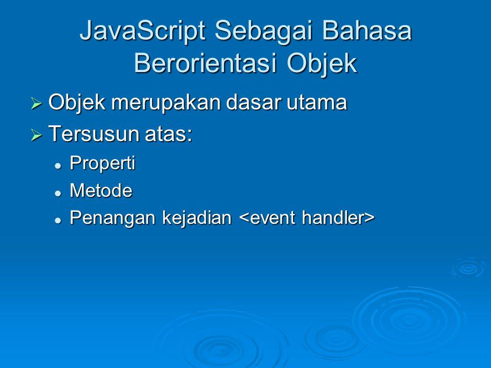 JavaScript Sebagai Bahasa Berorientasi Objek  Objek merupakan dasar utama  Tersusun atas: Properti Properti Metode Metode Penangan kejadian Penangan kejadian