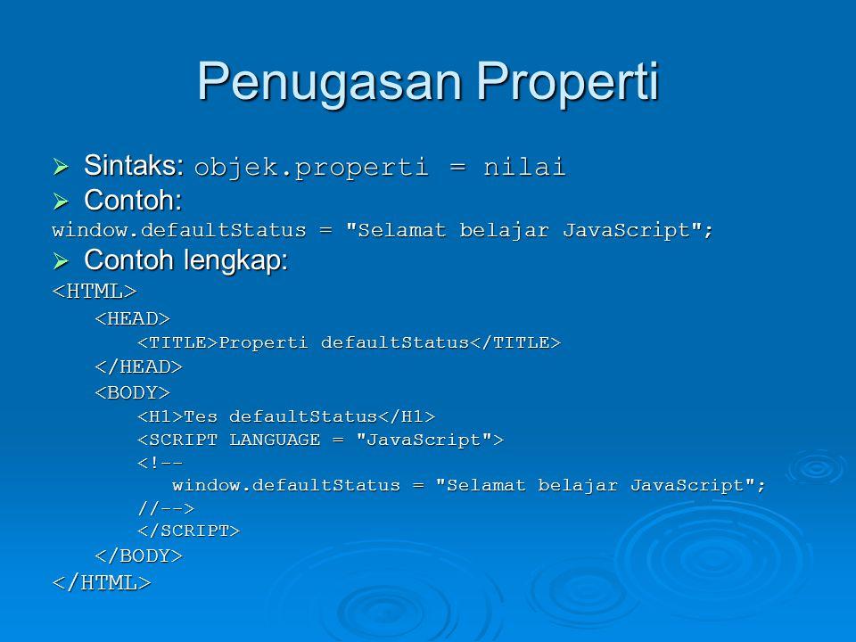 Penugasan Properti  Sintaks: objek.properti = nilai  Contoh: window.defaultStatus = Selamat belajar JavaScript ;  Contoh lengkap: <HTML><HEAD> Properti defaultStatus Properti defaultStatus </HEAD><BODY> Tes defaultStatus Tes defaultStatus <!-- window.defaultStatus = Selamat belajar JavaScript ; window.defaultStatus = Selamat belajar JavaScript ;//--></SCRIPT></BODY></HTML>