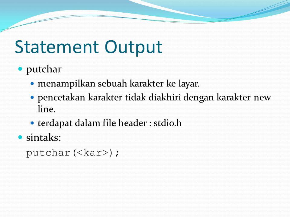 Statement Output putchar menampilkan sebuah karakter ke layar. pencetakan karakter tidak diakhiri dengan karakter new line. terdapat dalam file header