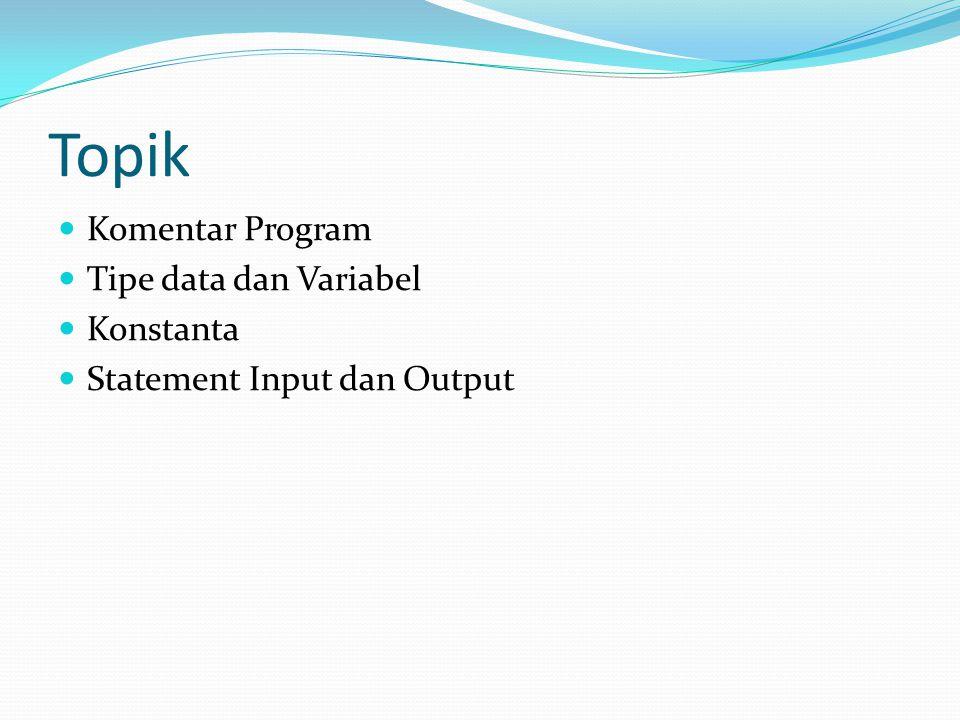 Topik Komentar Program Tipe data dan Variabel Konstanta Statement Input dan Output
