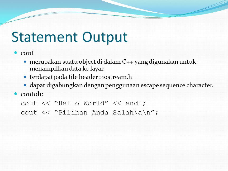 Statement Output cout merupakan suatu object di dalam C++ yang digunakan untuk menampilkan data ke layar. terdapat pada file header : iostream.h dapat