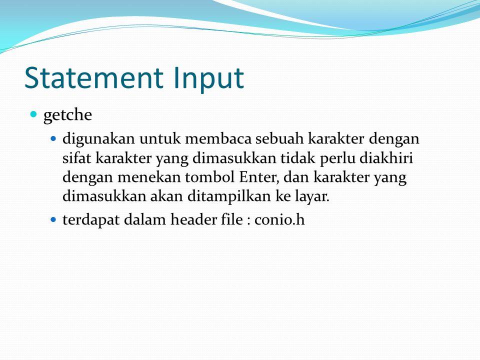 Statement Input getche digunakan untuk membaca sebuah karakter dengan sifat karakter yang dimasukkan tidak perlu diakhiri dengan menekan tombol Enter,