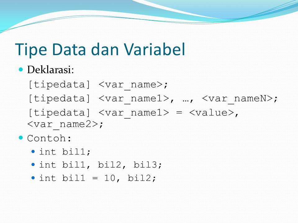 Tipe Data dan Variabel Deklarasi: [tipedata] ; [tipedata], …, ; [tipedata] =, ; Contoh: int bil1; int bil1, bil2, bil3; int bil1 = 10, bil2;
