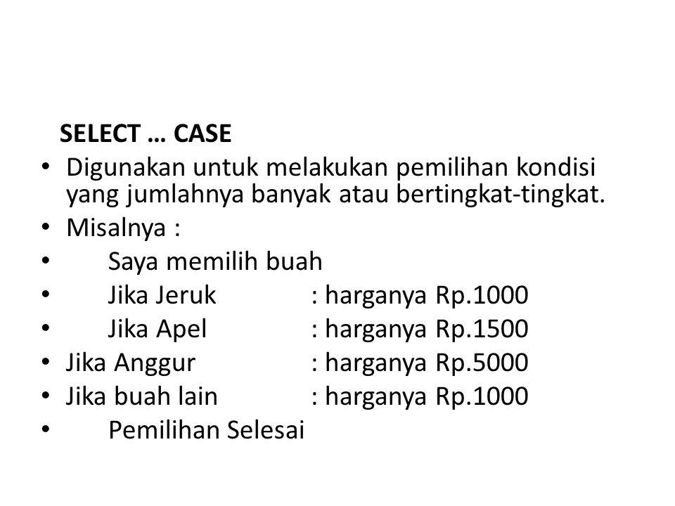 SELECT … CASE Digunakan untuk melakukan pemilihan kondisi yang jumlahnya banyak atau bertingkat-tingkat.