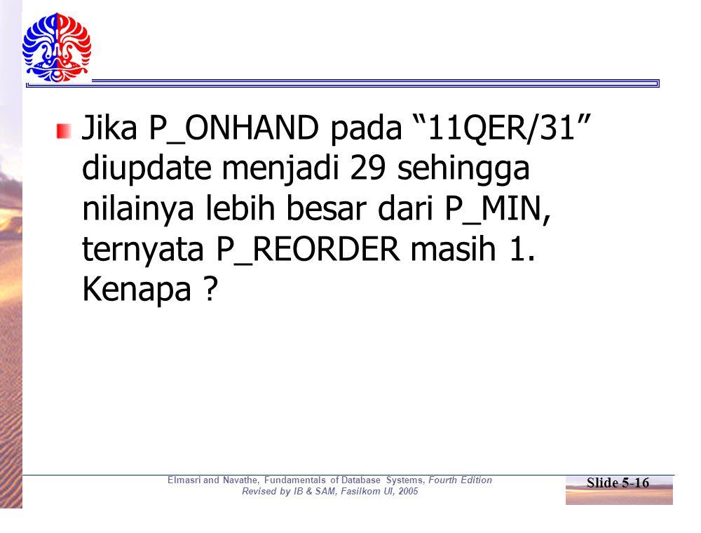 Slide 5-16 Elmasri and Navathe, Fundamentals of Database Systems, Fourth Edition Revised by IB & SAM, Fasilkom UI, 2005 Jika P_ONHAND pada 11QER/31 diupdate menjadi 29 sehingga nilainya lebih besar dari P_MIN, ternyata P_REORDER masih 1.