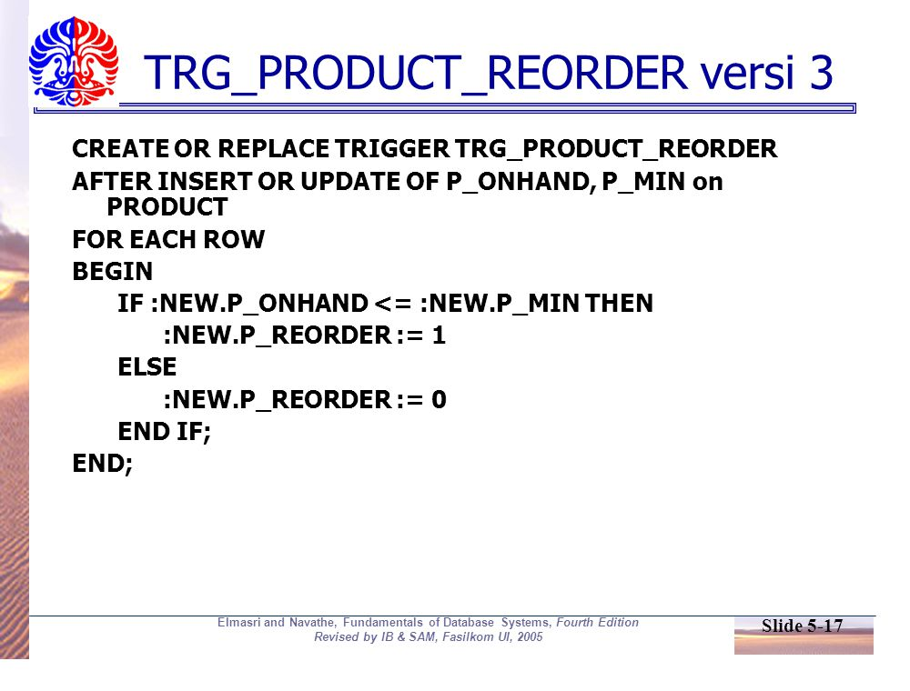 Slide 5-17 Elmasri and Navathe, Fundamentals of Database Systems, Fourth Edition Revised by IB & SAM, Fasilkom UI, 2005 TRG_PRODUCT_REORDER versi 3 CREATE OR REPLACE TRIGGER TRG_PRODUCT_REORDER AFTER INSERT OR UPDATE OF P_ONHAND, P_MIN on PRODUCT FOR EACH ROW BEGIN IF :NEW.P_ONHAND <= :NEW.P_MIN THEN :NEW.P_REORDER := 1 ELSE :NEW.P_REORDER := 0 END IF; END;