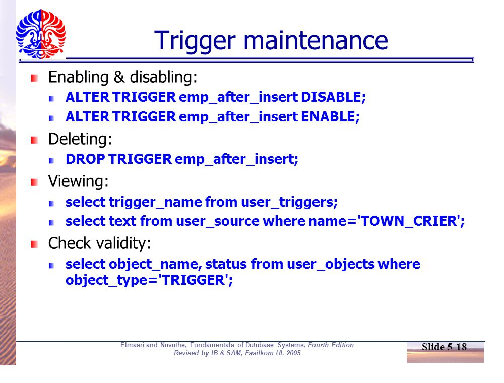 Slide 5-18 Elmasri and Navathe, Fundamentals of Database Systems, Fourth Edition Revised by IB & SAM, Fasilkom UI, 2005 Trigger maintenance Enabling & disabling: ALTER TRIGGER emp_after_insert DISABLE; ALTER TRIGGER emp_after_insert ENABLE; Deleting: DROP TRIGGER emp_after_insert; Viewing: select trigger_name from user_triggers; select text from user_source where name= TOWN_CRIER ; Check validity: select object_name, status from user_objects where object_type= TRIGGER ;