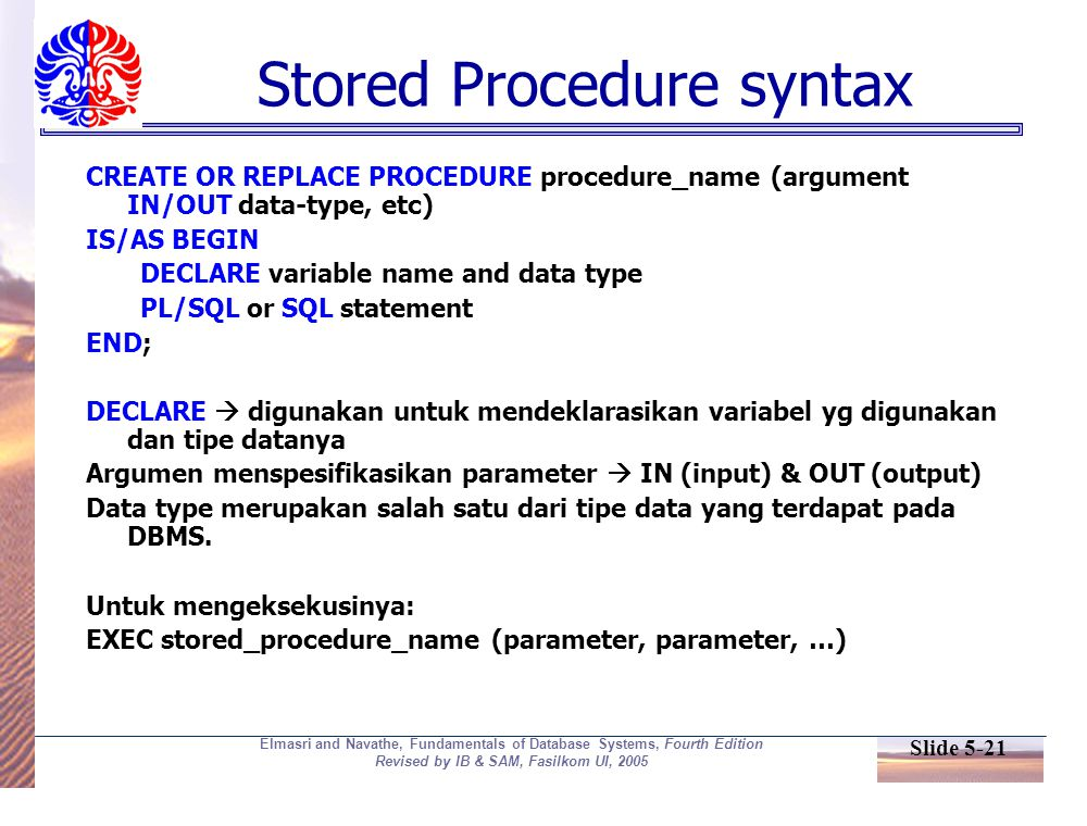 Slide 5-21 Elmasri and Navathe, Fundamentals of Database Systems, Fourth Edition Revised by IB & SAM, Fasilkom UI, 2005 Stored Procedure syntax CREATE
