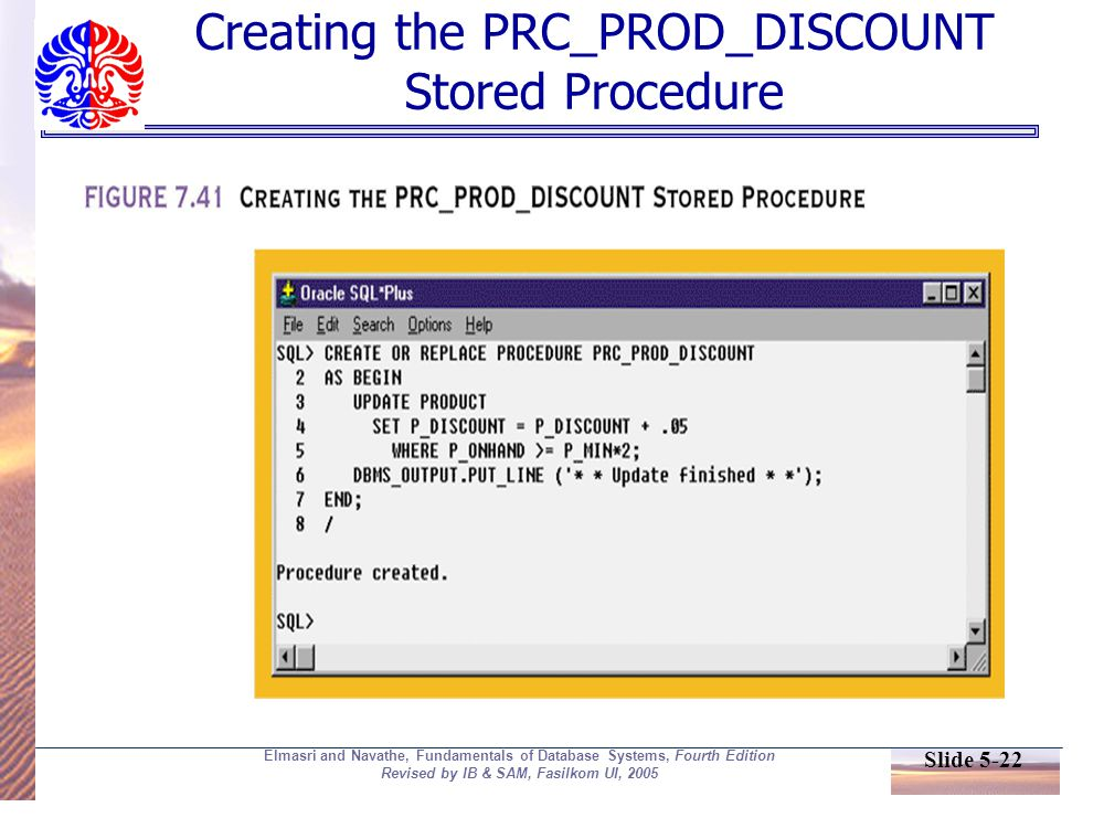Slide 5-22 Elmasri and Navathe, Fundamentals of Database Systems, Fourth Edition Revised by IB & SAM, Fasilkom UI, 2005 Creating the PRC_PROD_DISCOUNT Stored Procedure