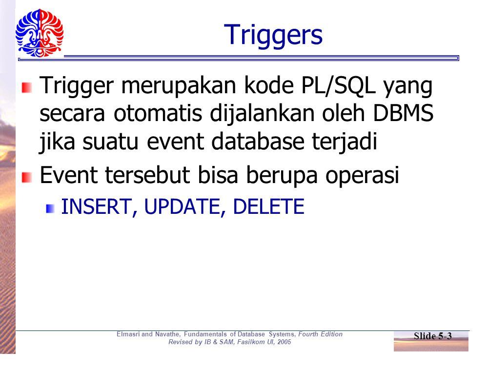 Slide 5-14 Elmasri and Navathe, Fundamentals of Database Systems, Fourth Edition Revised by IB & SAM, Fasilkom UI, 2005 The P_REORDER Value Mismatch After Update of the P_MIN Attribute Jika kita mengubah P_MIN dari product 2232/QWE , P_ONHAND < P_MIN, namun P_REORDER masih 0, Kenapa ?