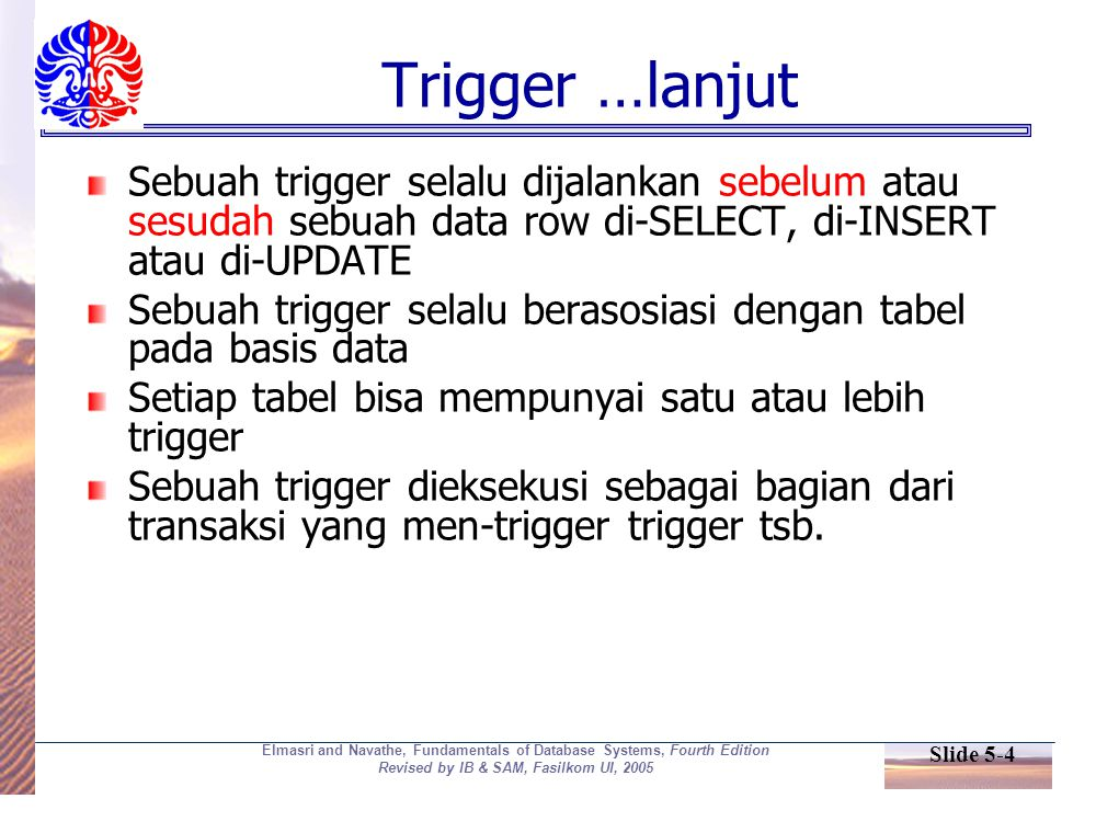 Slide 5-4 Elmasri and Navathe, Fundamentals of Database Systems, Fourth Edition Revised by IB & SAM, Fasilkom UI, 2005 Trigger …lanjut Sebuah trigger selalu dijalankan sebelum atau sesudah sebuah data row di-SELECT, di-INSERT atau di-UPDATE Sebuah trigger selalu berasosiasi dengan tabel pada basis data Setiap tabel bisa mempunyai satu atau lebih trigger Sebuah trigger dieksekusi sebagai bagian dari transaksi yang men-trigger trigger tsb.