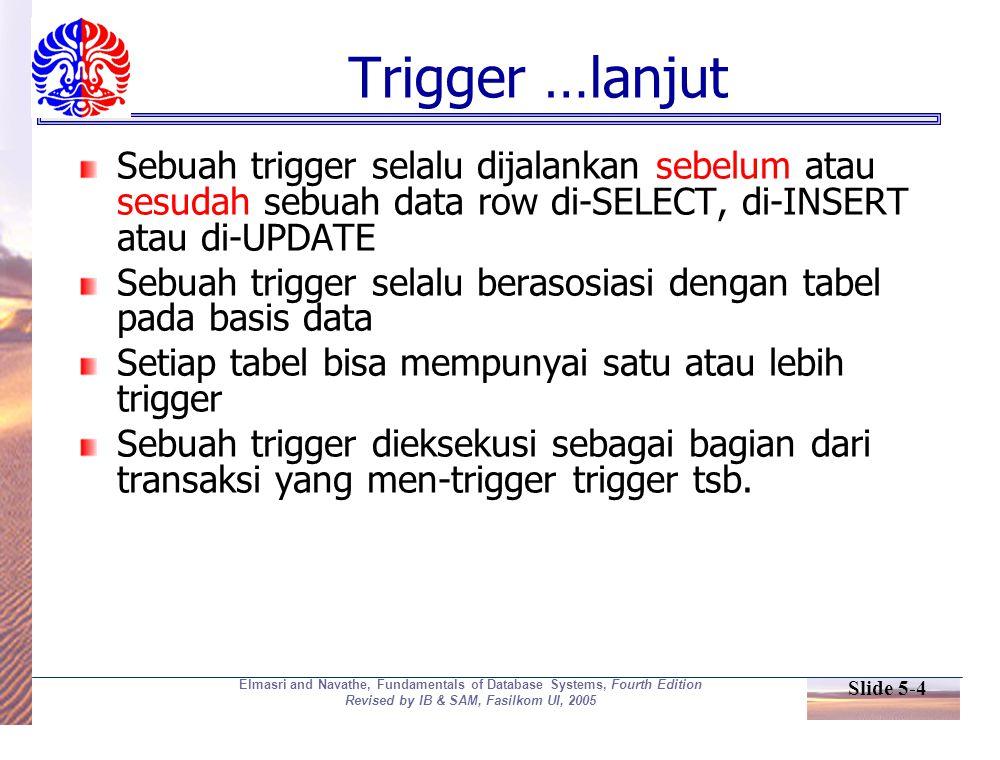 Slide 5-4 Elmasri and Navathe, Fundamentals of Database Systems, Fourth Edition Revised by IB & SAM, Fasilkom UI, 2005 Trigger …lanjut Sebuah trigger