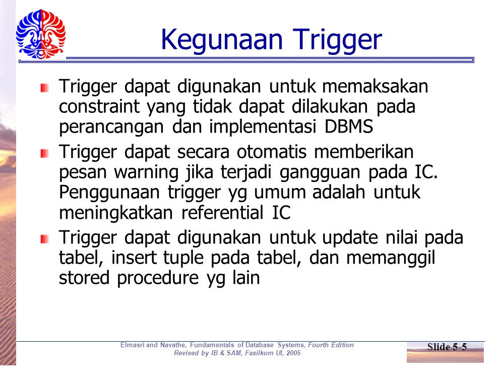 Slide 5-5 Elmasri and Navathe, Fundamentals of Database Systems, Fourth Edition Revised by IB & SAM, Fasilkom UI, 2005 Kegunaan Trigger Trigger dapat