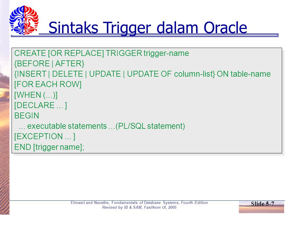 Slide 5-7 Elmasri and Navathe, Fundamentals of Database Systems, Fourth Edition Revised by IB & SAM, Fasilkom UI, 2005 Sintaks Trigger dalam Oracle CREATE [OR REPLACE] TRIGGER trigger-name {BEFORE | AFTER} {INSERT | DELETE | UPDATE | UPDATE OF column-list} ON table-name [FOR EACH ROW] [WHEN (...)] [DECLARE...