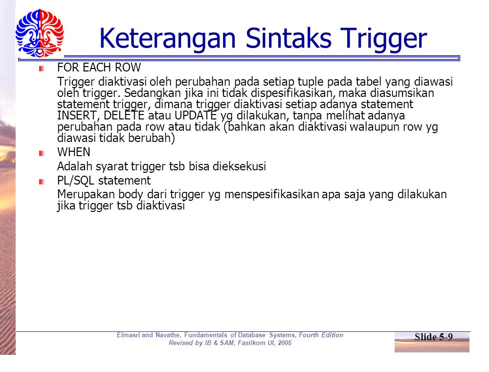 Slide 5-9 Elmasri and Navathe, Fundamentals of Database Systems, Fourth Edition Revised by IB & SAM, Fasilkom UI, 2005 Keterangan Sintaks Trigger FOR EACH ROW Trigger diaktivasi oleh perubahan pada setiap tuple pada tabel yang diawasi oleh trigger.