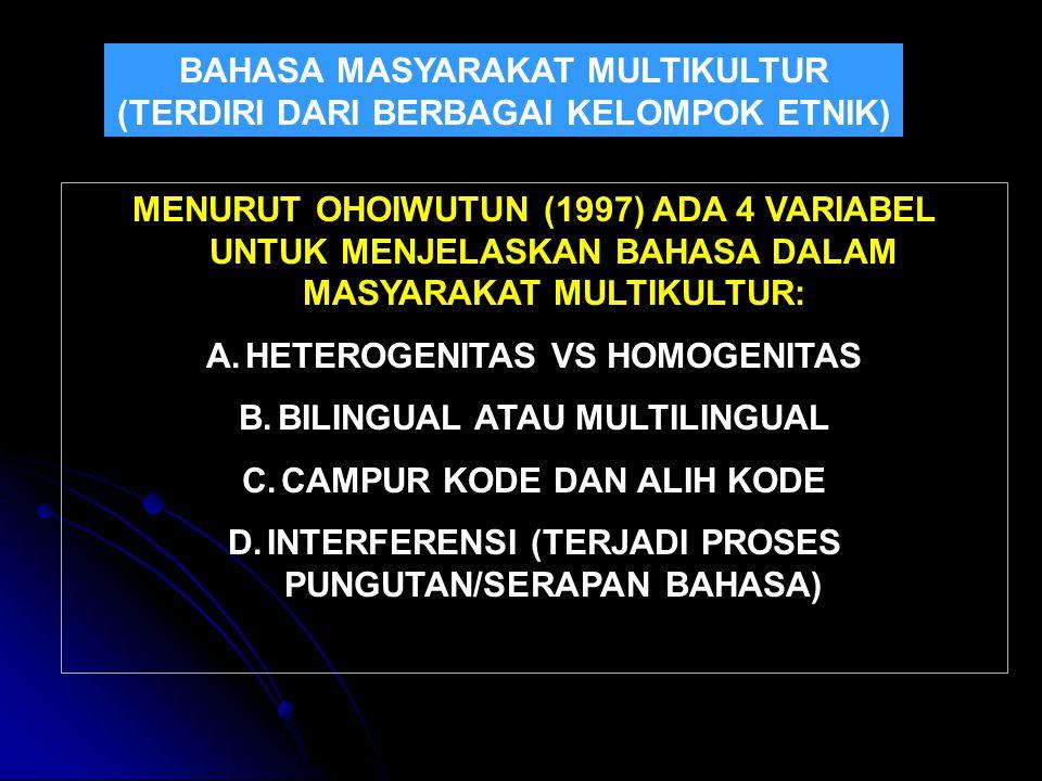 BAHASA MASYARAKAT MULTIKULTUR (TERDIRI DARI BERBAGAI KELOMPOK ETNIK) MENURUT OHOIWUTUN (1997) ADA 4 VARIABEL UNTUK MENJELASKAN BAHASA DALAM MASYARAKAT MULTIKULTUR: A.HETEROGENITAS VS HOMOGENITAS B.BILINGUAL ATAU MULTILINGUAL C.CAMPUR KODE DAN ALIH KODE D.INTERFERENSI (TERJADI PROSES PUNGUTAN/SERAPAN BAHASA)