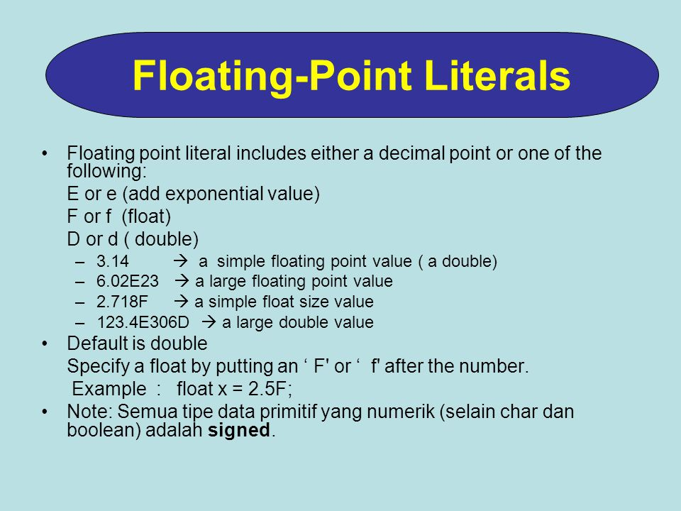 Floating point literal includes either a decimal point or one of the following: E or e (add exponential value) F or f (float) D or d ( double) –3.14 