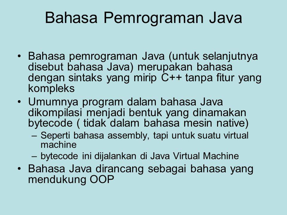 Bahasa Pemrograman Java Bahasa pemrograman Java (untuk selanjutnya disebut bahasa Java) merupakan bahasa dengan sintaks yang mirip C++ tanpa fitur yang kompleks Umumnya program dalam bahasa Java dikompilasi menjadi bentuk yang dinamakan bytecode ( tidak dalam bahasa mesin native) –Seperti bahasa assembly, tapi untuk suatu virtual machine –bytecode ini dijalankan di Java Virtual Machine Bahasa Java dirancang sebagai bahasa yang mendukung OOP