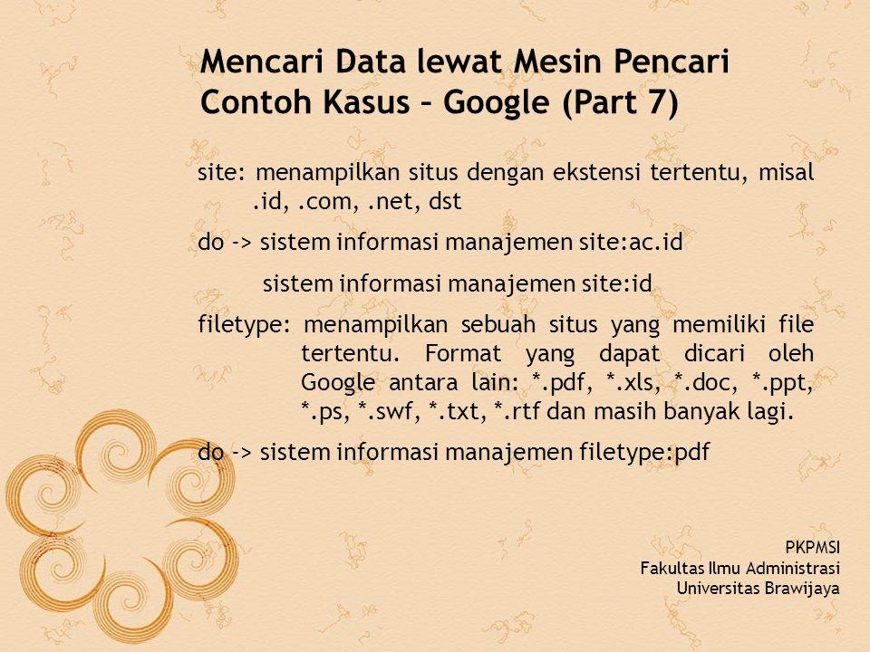 Mencari Data lewat Mesin Pencari Contoh Kasus – Google (Part 7) site: menampilkan situs dengan ekstensi tertentu, misal.id,.com,.net, dst do -> sistem informasi manajemen site:ac.id sistem informasi manajemen site:id filetype: menampilkan sebuah situs yang memiliki file tertentu.