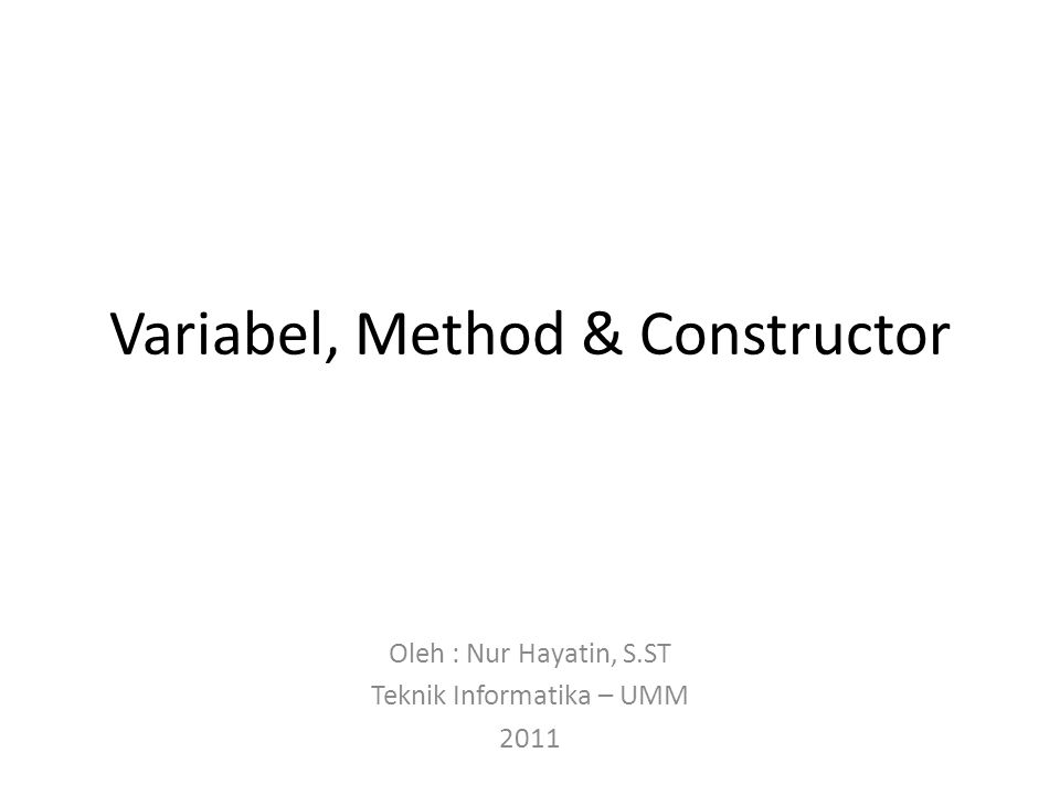 Variabel, Method & Constructor Oleh : Nur Hayatin, S.ST Teknik Informatika – UMM 2011