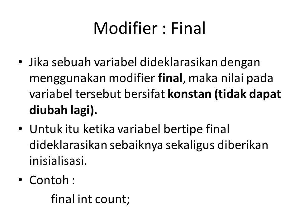 Modifier : Final Jika sebuah variabel dideklarasikan dengan menggunakan modifier final, maka nilai pada variabel tersebut bersifat konstan (tidak dapat diubah lagi).
