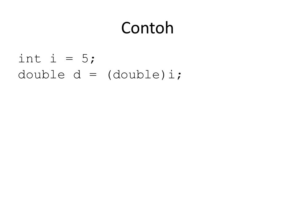 Contoh int i = 5; double d = (double)i;