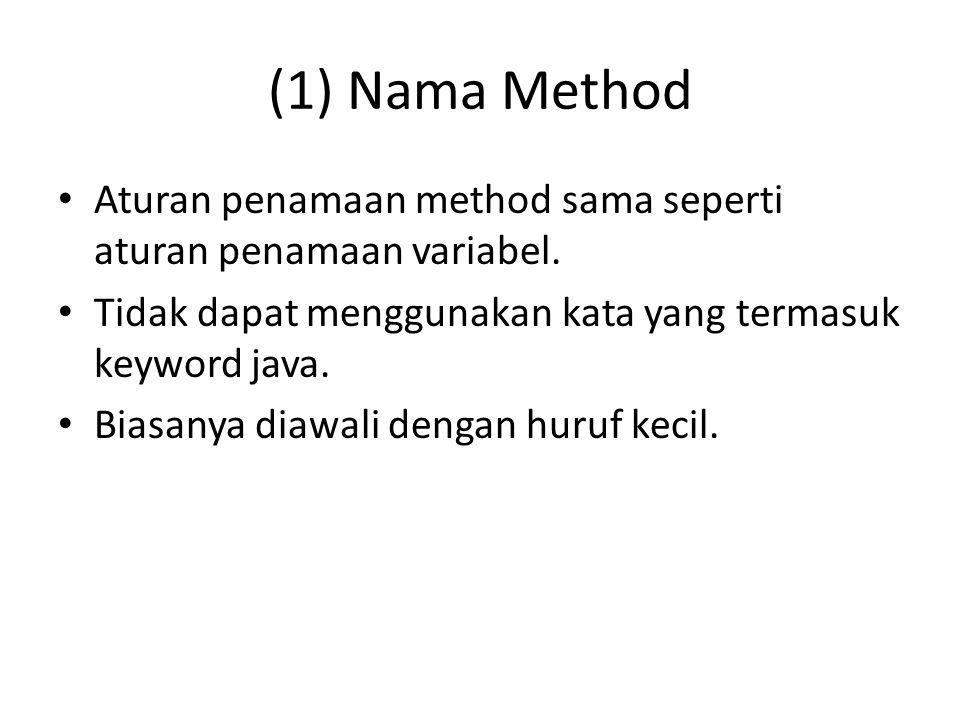 (1) Nama Method Aturan penamaan method sama seperti aturan penamaan variabel. Tidak dapat menggunakan kata yang termasuk keyword java. Biasanya diawal