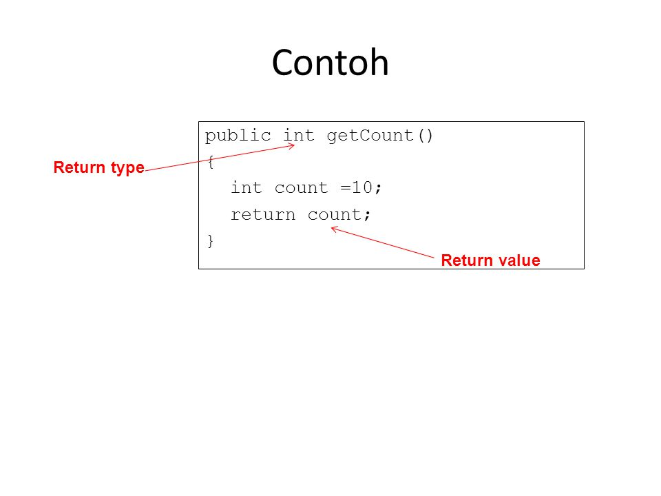 Contoh public int getCount() { int count =10; return count; } Return type Return value