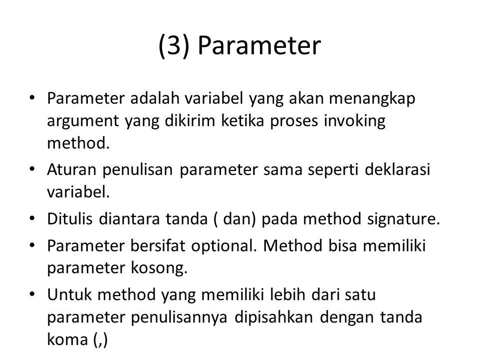 (3) Parameter Parameter adalah variabel yang akan menangkap argument yang dikirim ketika proses invoking method. Aturan penulisan parameter sama seper