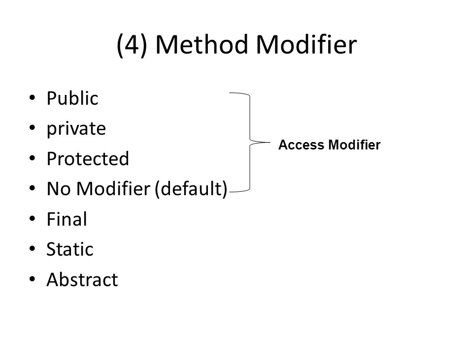 (4) Method Modifier Public private Protected No Modifier (default) Final Static Abstract Access Modifier