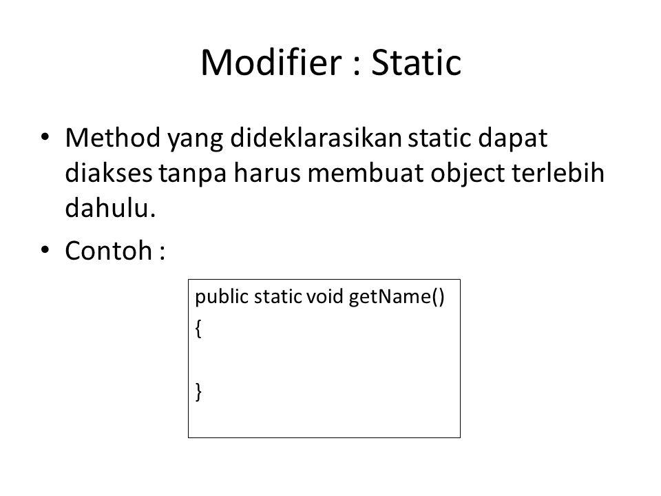 Modifier : Static Method yang dideklarasikan static dapat diakses tanpa harus membuat object terlebih dahulu. Contoh : public static void getName() {