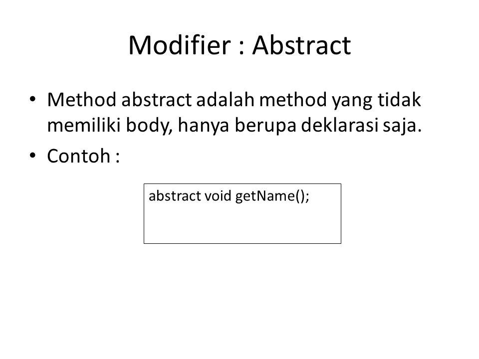 Modifier : Abstract Method abstract adalah method yang tidak memiliki body, hanya berupa deklarasi saja. Contoh : abstract void getName();