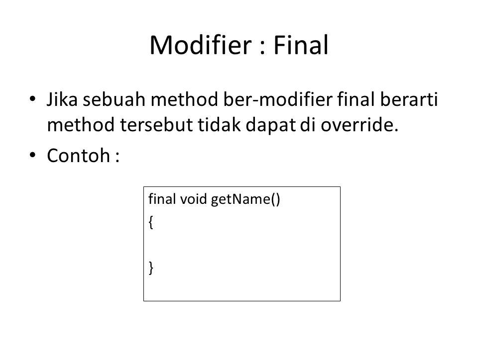 Modifier : Final Jika sebuah method ber-modifier final berarti method tersebut tidak dapat di override. Contoh : final void getName() { }