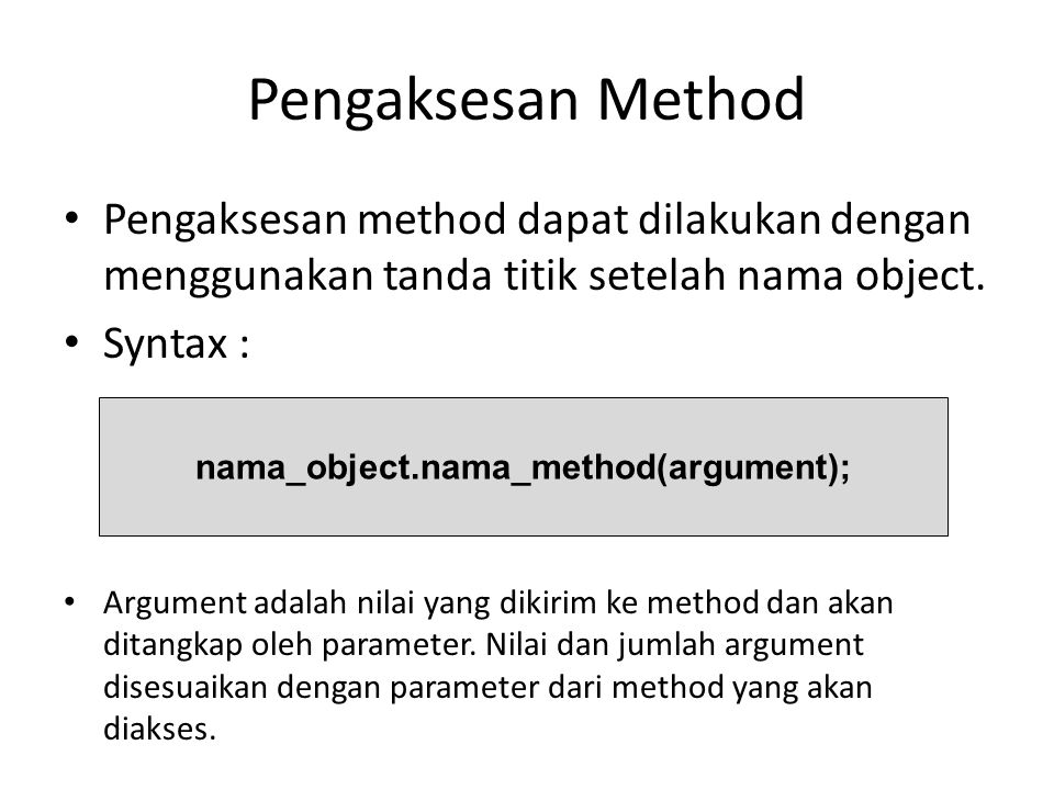 Pengaksesan Method Pengaksesan method dapat dilakukan dengan menggunakan tanda titik setelah nama object. Syntax : Argument adalah nilai yang dikirim
