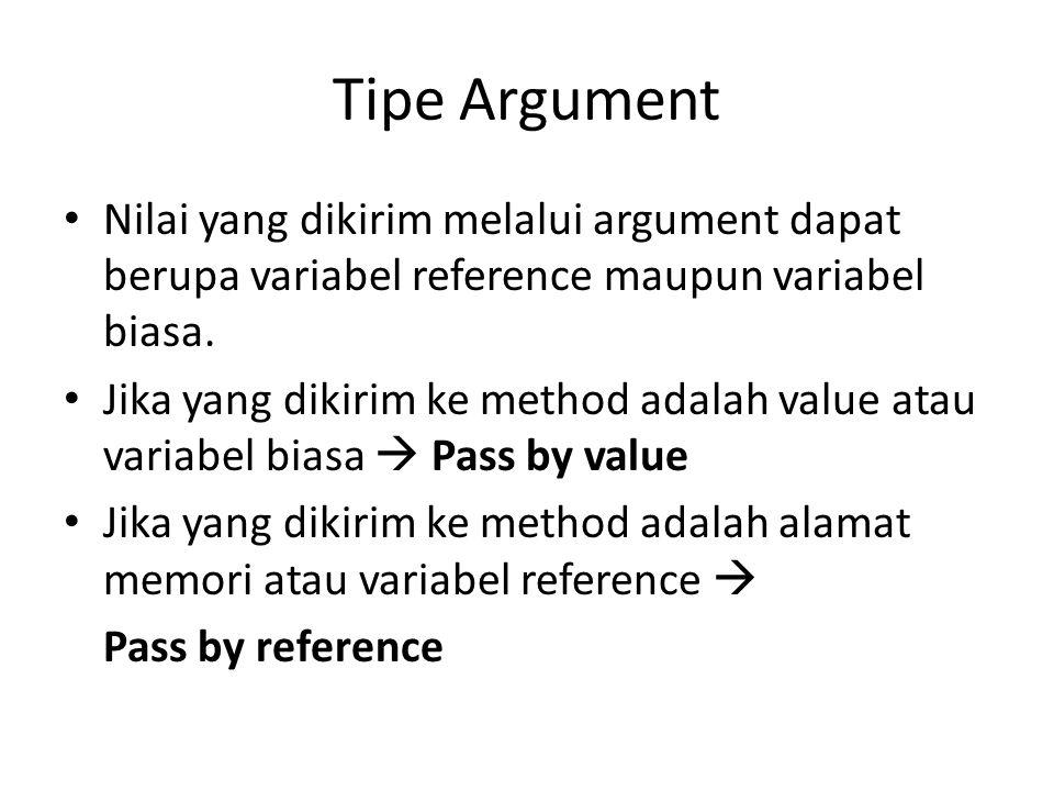 Tipe Argument Nilai yang dikirim melalui argument dapat berupa variabel reference maupun variabel biasa. Jika yang dikirim ke method adalah value atau