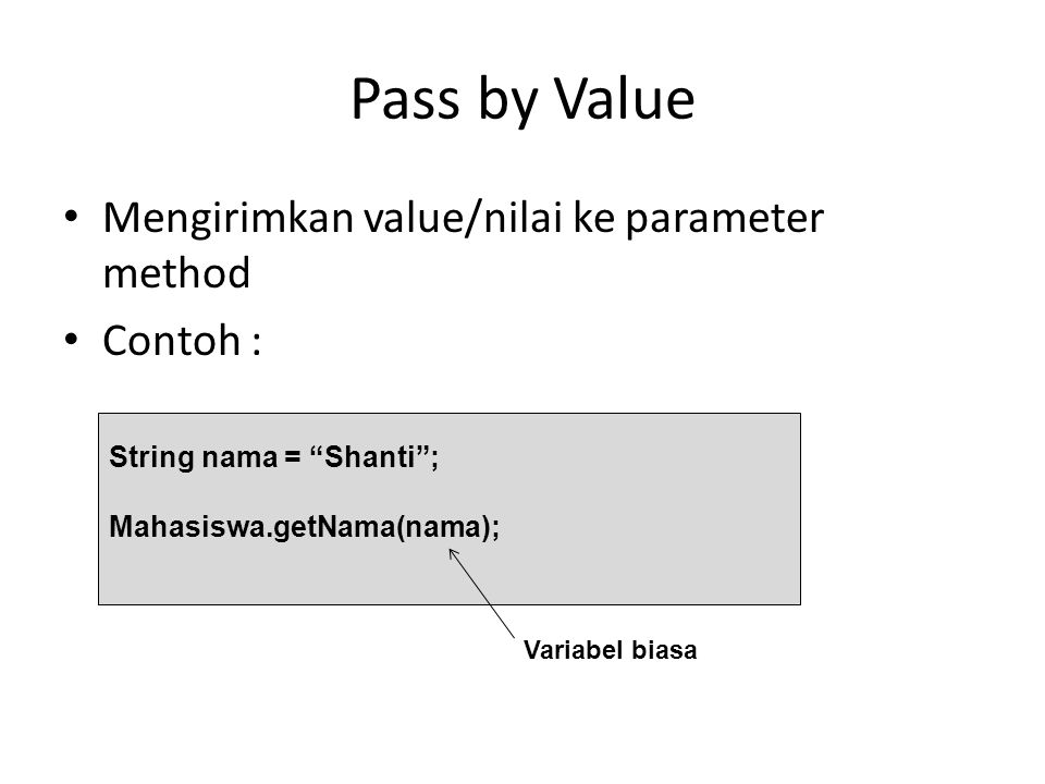 "Pass by Value Mengirimkan value/nilai ke parameter method Contoh : String nama = ""Shanti""; Mahasiswa.getNama(nama); Variabel biasa"