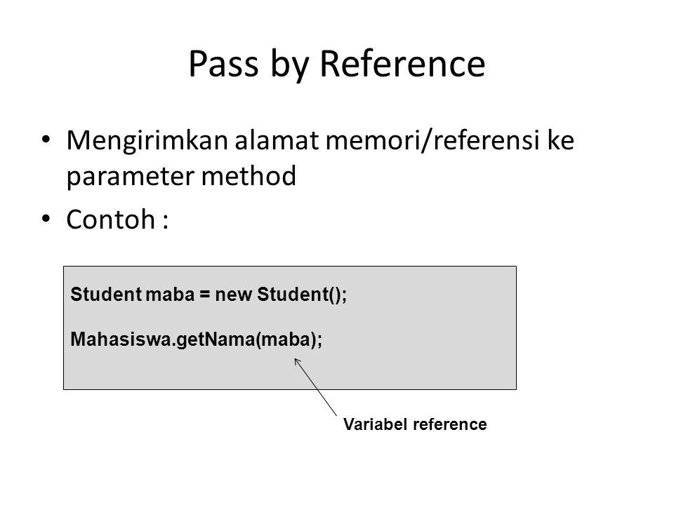 Pass by Reference Mengirimkan alamat memori/referensi ke parameter method Contoh : Student maba = new Student(); Mahasiswa.getNama(maba); Variabel ref